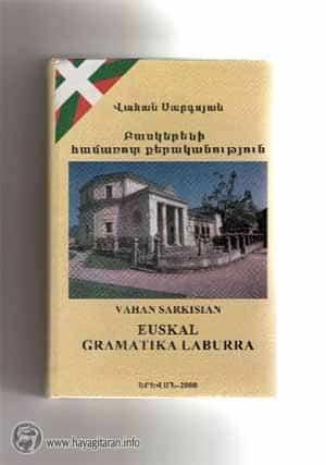 VAHAN SARKISIAN ՎԱՀԱՆ ՍԱՐԳՍՅԱՆ ( BASQUES AND ARMENIANS – ԲԱՍԿԵՐՆ ՈՒ ՀԱՅԵՐԸ ) Բասկերենի համառոտ քերականություն–Euskal gramatika laburra